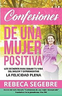 Confesiones de Una Mujer Positiva por Rebeca Segebre: Los Secretos Para Sanar Tu Vida Del Dolor y Experimentar La Felicidad Plena (Spanish Edition)