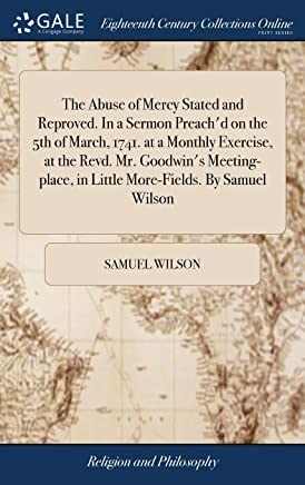 The Abuse of Mercy Stated and Reproved. In a Sermon Preachd on the 5th of March, 1741. at a Monthly Exercise, at the Revd. Mr. Goodwins Meeting-place, in Little More-Fields. By Samuel Wilson