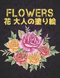 大人の塗り絵 花 FLOWERS: 花塗り絵 抗ストレス 塗り絵 大人 ストレス解消とリラクゼーションのための ぬりえほん 花 大人のリラクゼーションの塗り絵100インスピレーションあふれる花柄大人のリラクゼーションのための美しい花の塗り絵のみ