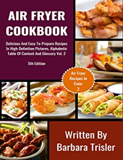 Air Fryer Cookbook: Delicious And Easy-To-Prepare Recipes In High-Definition Pictures, Alphabetic Table Of Contents, And Glossary Vol.2 (Air Fryer Recipes In Color)