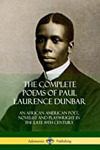 The Complete Poems of Paul Laurence Dunbar: An African American Poet, Novelist and Playwright in the Late 19th Century