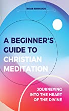 A Beginner's Guide To Christian Meditation: Journeying into the Heart of the Divine