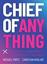 CHIEF OF ANYTHING: (Why) Wherefore relaxed-productive leadership makes a better world