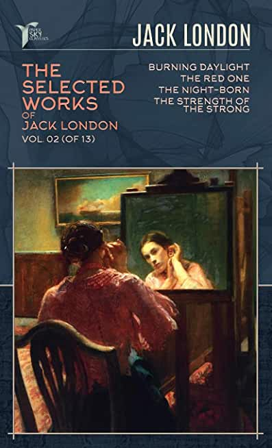 The Selected Works of Jack London, Vol. 02 (of 13): Burning Daylight; The Red One; The night-born; The Strength of the Strong