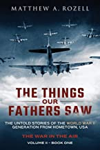 The Things Our Fathers Saw - The War In The Air Book One: The Untold Stories of the World War II Generation from Hometown,...