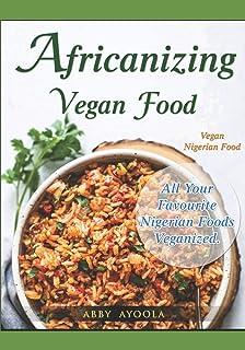 Africanizing Vegan Food: All Your Favourite Nigerian Foods Veganized.