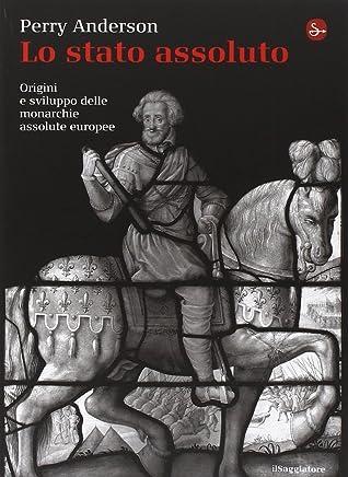Lo Stato assoluto. Origini e sviluppo delle monarchie assolute europee