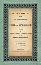 A Brief Enquiry Into the True Nature Character of Our Federal Government. Being a Review of Judge Story's Commentaries on the Constitution of the United States. by a Virginian