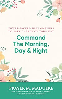 Command the Morning, Day and Night: Power-Packed Declarations to Take Charge of your Day