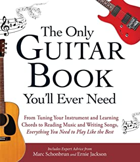 The Only Guitar Book You'll Ever Need: From Tuning Your Instrument and Learning Chords to Reading Music and Writing Songs,...