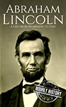 Abraham Lincoln: A Life from Beginning to End (Biographies of US Presidents Book 16)