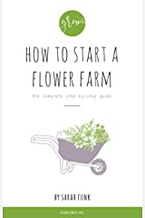 How to Start a Flower Farm: the complete step-by-step guide Kindle Edition