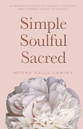 Simple Soulful Sacred: A Woman's Guide to Clarity, Comfort and Coming Home to Herself