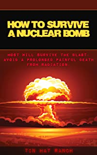 How to Survive a Nuclear Bomb: Most Will Survive the Blast. Avoid a Prolonged Painful Death from Radiation.