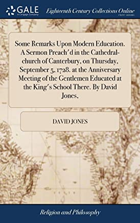 Some Remarks Upon Modern Education. a Sermon Preachd in the Cathedral-Church of Canterbury, on Thursday, September 5, 1728. at the Anniversary ... at the Kings School There. by David Jones,