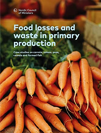 Food losses and waste in primary production: Case studies on carrots, onions, peas, cereals and farmed fish (TemaNord  Book 2016557) (English Edition)