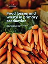 Food losses and waste in primary production: Case studies on carrots, onions, peas, cereals and farmed fish (TemaNord  Boo...
