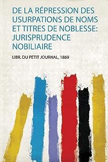 De La Répression Des Usurpations De Noms Et Titres De Noblesse: Jurisprudence Nobiliaire