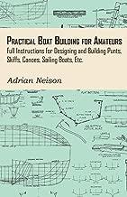 Practical Boat Building for Amateurs: Full Instructions for Designing and Building Punts, Skiffs, Canoes, Sailing Boats, Etc.