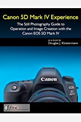 Canon 5D Mark IV Experience - The Still Photography Guide to Operation and Image Creation with the Canon EOS 5D Mark IV Kindle Edition