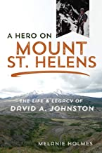 A Hero on Mount St. Helens: The Life and Legacy of David A. Johnston