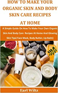 How To Make Your Organic Skin And Body Skin Care Recipes At Home: A Simple Guide On How To Make Your Own Organic Skin And ...