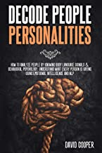 Decode People Personalities: How to Analyze People by Knowing Body Language Signals & Behavioral Psychology. Understand Wh...