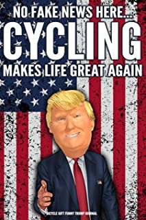 Bicycle Gift Funny Trump Journal No Fake News Here... Cycling Makes Life Great Again: Humorous Pro Trump Gag Gift Bicyle Rider Gift Better Than A Card 120 Pg Notebook 6x9