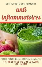 Secret des aliments anti-inflammatoires : ingrédients et leurs vertus + recettes de jus: Les secrets anti-inflammatoires, antioxydants et des jus pour ... des bienfaits à votre corps (French Edition)