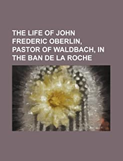 The Life of John Frederic Oberlin, Pastor of Waldbach, in the Ban de La Roche
