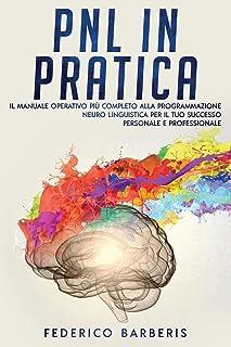 PNL in Pratica: Il Manuale Operativo più Completo alla Programmazione Neuro Linguistica per il Tuo Successo Personale e Pr...