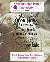 Good Moms Sticky Floors Happy Kids Knitting Graph Paper Notebook Blank Create Your Own Designs Stitch Chart Pages: 8 x 10