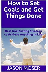 How to Set Goals and Get Things Done: Best Goal Setting Strategy to Achieve Anything in Life Kindle Edition
