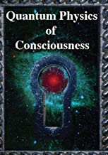 Quantum Physics of Consciousness: The Quantum Physics of the Mind, Explained