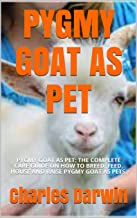 PYGMY GOAT AS PET: PYGMY GOAT AS PET: THE COMPLETE CARE GUIDE ON HOW TO BREED, FEED, HOUSE AND RAISE PYGMY GOAT AS PETS.