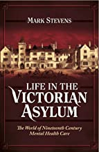 Life in the Victorian Asylum: The World of Nineteenth Century Mental Health Care