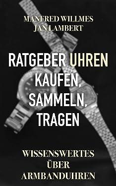 Ratgeber Uhren – kaufen, sammeln, tragen: Wissenswertes über Armbanduhren (German Edition)