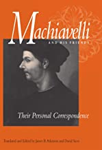 Machiavelli and His Friends: Their Personal Correspondence