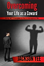 Overcoming Your Fears and Life as a Coward: Using ACT Principles to Live a Courageous Life