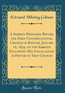 A Sermon Preached Before the First Congregational Church of Bangor, January 16, 1859, on the Sabbath Following His Installation as Pastor of That Church (Classic Reprint)