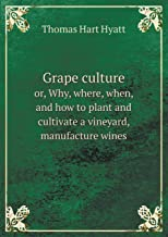 Grape culture or, Why, where, when, and how to plant and cultivate a vineyard, manufacture wines
