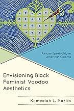 Envisioning Black Feminist Voodoo Aesthetics: African Spirituality in American Cinema (Black Diasporic Worlds: Origins and Evolutions from New World Slaving)