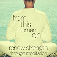 From This Moment On - Relaxing Instrumental Piano Music to Renew Strength Through Meditation: Songs Like Chariots of Fire, Morning Has Broken, Unchained Melody, Canon in D, And More!