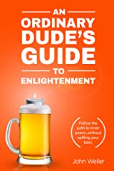 An Ordinary Dude's Guide to Enlightenment: Follow the path to inner peace...without spilling your beer. (Ordinary Dude Guides Book 3) Kindle Edition