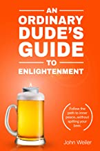 An Ordinary Dude's Guide to Enlightenment: Follow the path to inner peace...without spilling your beer. (An Ordinary Dude's Mindfulness Series Book 3)
