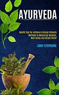 Ayurveda: Health Tips for Asthma & Allergy Patients (Methods to Mastering Balance, Well-being and Stress Relief)