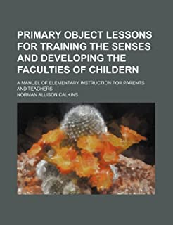 Primary Object Lessons for Training the Senses and Developing the Faculties of Childern; A Manuel of Elementary Instructio...