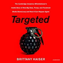 Targeted: The Cambridge Analytica Whistleblower s Inside Story of How Big Data, Trump, and Facebook Broke Democracy and How It Can Happen Again
