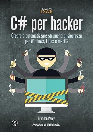 C# per hacker: Creare e automatizzare strumenti di sicurezza per Windows, Linux e macOS