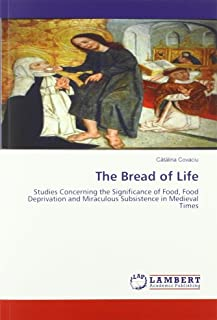 The Bread of Life: Studies Concerning the Significance of Food, Food Deprivation and Miraculous Subsistence in Medieval Times